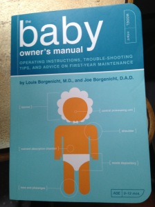 The Baby Owner's Manual Operating Instructions, Trouble-shooting tips, and Advice on First-year Maintenance By Lousi Borgenicht, M.D. and Joe Borgenicht D.A.D.